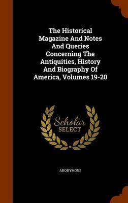 The Historical Magazine and Notes and Queries Concerning the Antiquities, History and Biography of America, Volumes 19-20