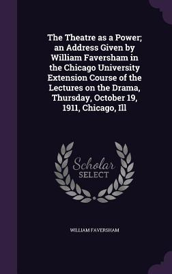 The Theatre as a Power; An Address Given by William Faversham in the Chicago University Extension Course of the Lectures on the Drama, Thursday, October 19, 1911, Chicago, Ill