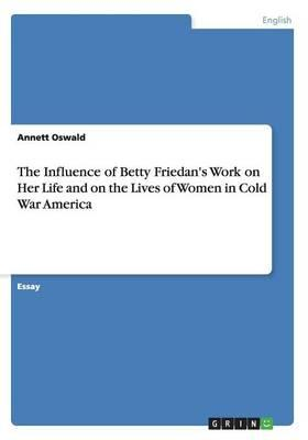 The Influence of Betty Friedan's Work on Her Life and on the Lives of Women in Cold War America