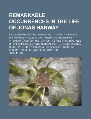 Remarkable Occurrences in the Life of Jonas Hanway; Esq. Comprehending an Abstract of Such Parts of His Travels in Russia, and Persia, as Are de Most