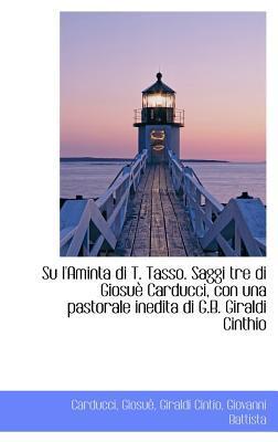 Su L'Aminta Di T. Tasso. Saggi Tre Di Giosu Carducci, Con Una Pastorale Inedita Di G.B. Giraldi Cin