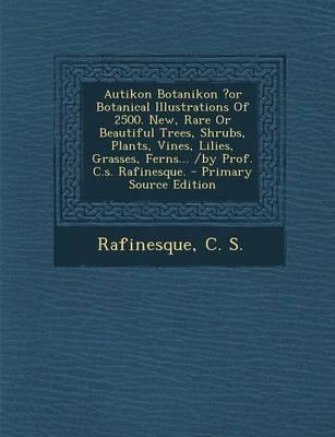Autikon Botanikon ?Or Botanical Illustrations of 2500. New, Rare or Beautiful Trees, Shrubs, Plants, Vines, Lilies, Grasses, Ferns... /By Prof. C.S. Rafinesque.