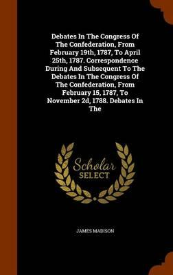 Debates in the Congress of the Confederation, from February 19th, 1787, to April 25th, 1787. Correspondence During and Subsequent to the Debates in ... 1787, to November 2D, 1788. Debates in the