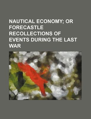 Nautical Economy; Or Forecastle Recollections of Events During the Last War