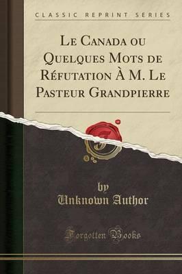 Le Canada ou Quelques Mots de Réfutation À M. Le Pasteur Grandpierre (Classic Reprint)