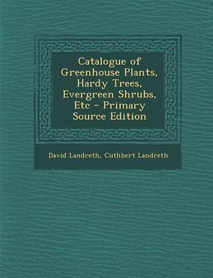 Catalogue of Greenhouse Plants, Hardy Trees, Evergreen Shrubs, Etc - Primary Source Edition