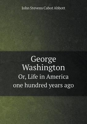 George Washington Or, Life in America One Hundred Years Ago