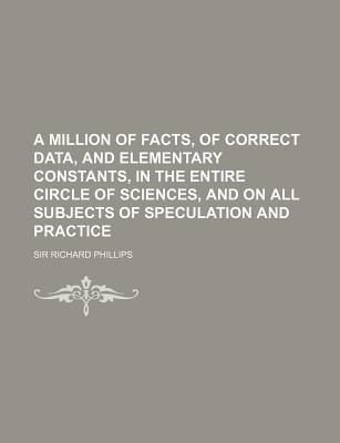 A Million of Facts, of Correct Data, and Elementary Constants, in the Entire Circle of Sciences, and on All Subjects of Speculation and Practice