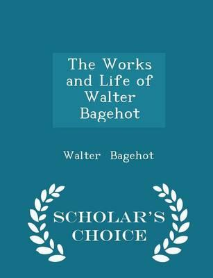 The Works and Life of Walter Bagehot - Scholar's Choice Edition