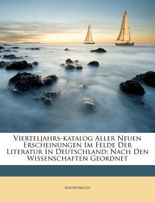Vierteljahrs-Katalog Aller Neuen Erscheinungen Im Felde Der Literatur in Deutschland