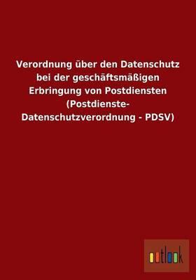 Verordnung über den Datenschutz bei der geschäftsmäßigen Erbringung von Postdiensten (Postdienste- Datenschutzverordnung - PDSV)