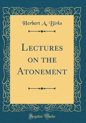 Lectures on the Atonement (Classic Reprint)