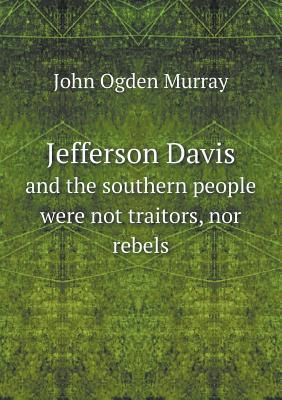 Jefferson Davis and the Southern People Were Not Traitors, Nor Rebels