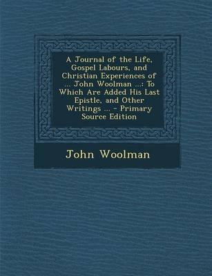 A Journal of the Life, Gospel Labours, and Christian Experiences of ... John Woolman ...