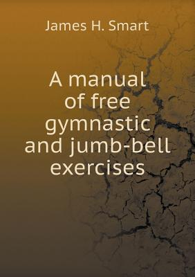A Manual of Free Gymnastic and Jumb-Bell Exercises