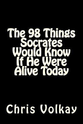 The 98 Things Socrates Would Know If He Were Alive Today