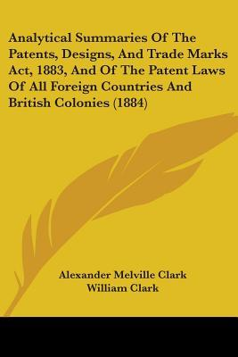 Analytical Summaries of the Patents, Designs, and Trade Marks ACT, 1883, and of the Patent Laws of All Foreign Countries and British Colonies (1884)