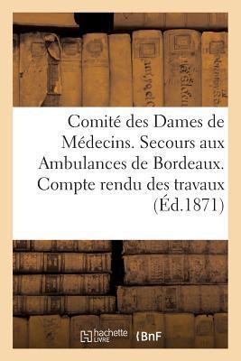 Comité des Dames de Médecins. Secours aux Ambulances de Bordeaux. Compte Rendu des Travaux