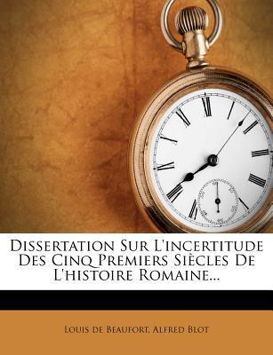 Dissertation Sur L'Incertitude Des Cinq Premiers Siecles de L'Histoire Romaine...