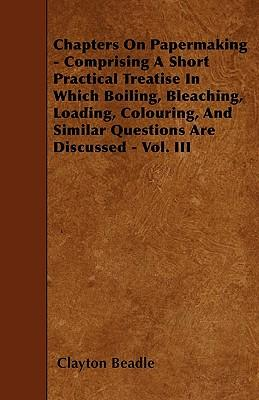 Chapters On Papermaking - Comprising A Short Practical Treatise In Which Boiling, Bleaching, Loading, Colouring, And Similar Questions Are Discussed - Vol. III