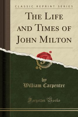 The Life and Times of John Milton (Classic Reprint)