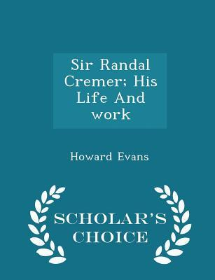 Sir Randal Cremer; His Life and Work - Scholar's Choice Edition