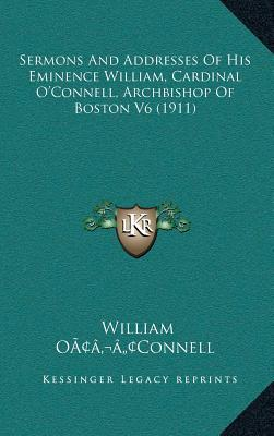 Sermons and Addresses of His Eminence William, Cardinal Oacentsa -A Centsconnell, Archbishop of Boston V6 (1911)