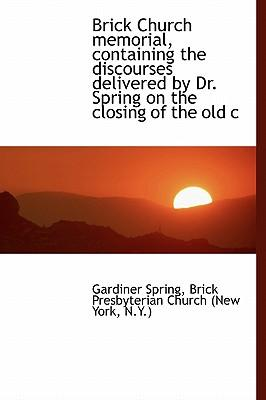 Brick Church Memorial, Containing the Discourses Delivered by Dr. Spring on the Closing of the Old C