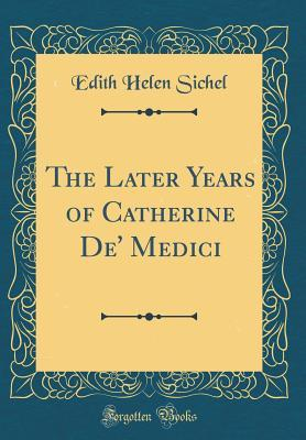 The Later Years of Catherine De' Medici (Classic Reprint)