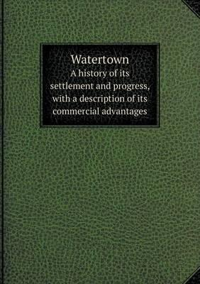 Watertown a History of Its Settlement and Progress, with a Description of Its Commercial Advantages