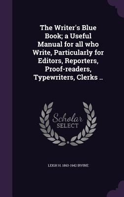 The Writer's Blue Book; A Useful Manual for All Who Write, Particularly for Editors, Reporters, Proof-Readers, Typewriters, Clerks