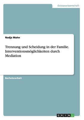 Trennung und Scheidung in der Familie. Interventionsmöglichkeiten durch Mediation