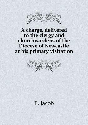 A Charge, Delivered to the Clergy and Churchwardens of the Diocese of Newcastle at His Primary Visitation