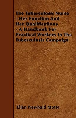 The Tuberculosis Nurse - Her Function and Her Qualifications - A Handbook for Practical Workers in the Tuberculosis Campaign