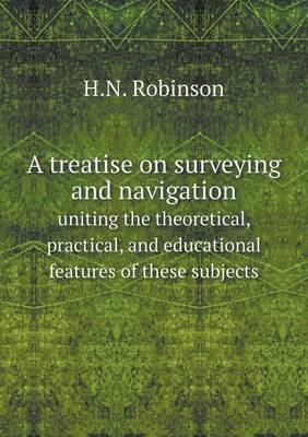 A Treatise on Surveying and Navigation Uniting the Theoretical, Practical, and Educational Features of These Subjects