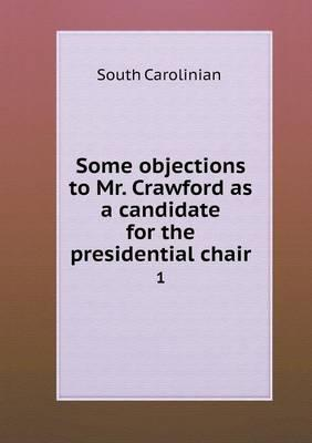 Some Objections to Mr. Crawford as a Candidate for the Presidential Chair 1