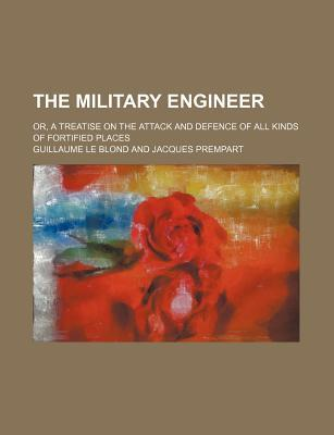 The Military Engineer; Or, a Treatise on the Attack and Defence of All Kinds of Fortified Places