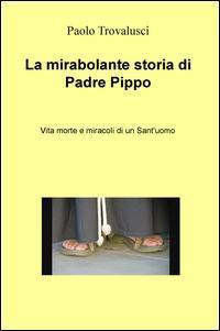 La mirabolante storia di Padre Pippo. Vita morte e miracoli di un Sant'uomo