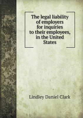 The Legal Liability of Employers for Inquiries to Their Employees, in the United States