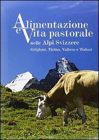 Alimentazione e vita pastorale nelle Alpi svizzere. Grigioni, Ticino, Vallese e Walser. Ediz. illustrata