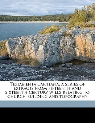 Testamenta Cantiana; A Series of Extracts from Fifteenth and Sixteenth Century Wills Relating to Church Building and Topography