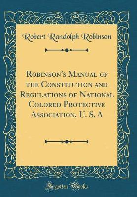 Robinson's Manual of the Constitution and Regulations of National Colored Protective Association, U. S. A (Classic Reprint)