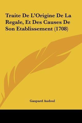Traite de L'Origine de La Regale, Et Des Causes de Son Etablissement (1708)