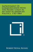 Improvement of Communication with the Pacific Coast as an Issue in American Politics, 1783-1864