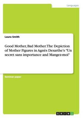 """Good Mother, Bad Mother. The Depiction of Mother Figures in Agnès Desarthe's """"Un secret sans importance and Mangez-moi"""""""