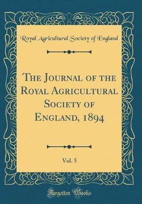 The Journal of the Royal Agricultural Society of England, 1894, Vol. 5 (Classic Reprint)
