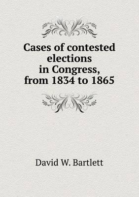 Cases of Contested Elections in Congress, from 1834 to 1865