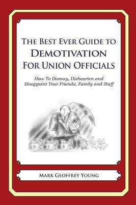 The Best Ever Guide to Demotivation for Union Officials