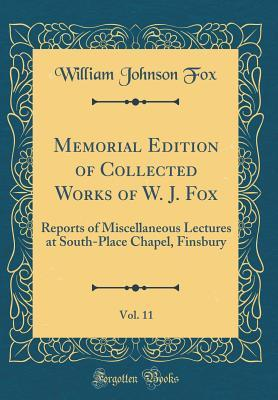Memorial Edition of Collected Works of W. J. Fox, Vol. 11