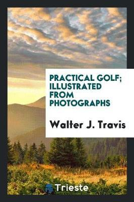 Practical Golf; Illustrated from Photographs